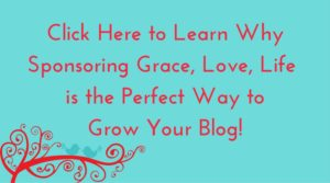 Click Here to Learn Why Sponsoring Grace, Love, Life is the Perfect Way to Grow Your Blog!